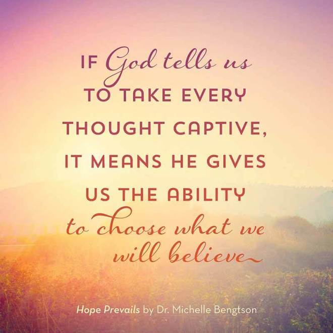if-god-tells-us-to-take-every-thought-captive-it-means-he-gives-us-the-ability-to-choose-what-we-will-believe